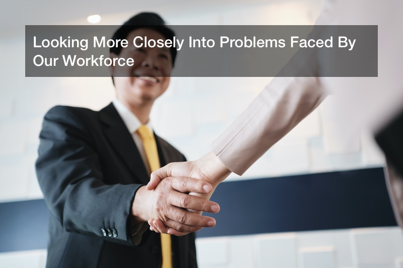 Looking More Closely Into Problems Faced By Our Workforce