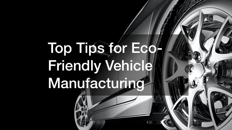 Top Tips for Eco-Friendly Vehicle Manufacturing